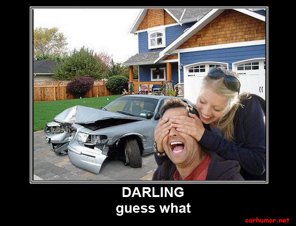 [IMG]http://carhumor.net/wp-content/uploads/2012/02/car-humor-funny-joke-road-street-drive-driver-crash-garage-woman-wife-man-husband-wreck.jpg[/IMG]