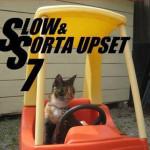 Slow & Sorta upset 7